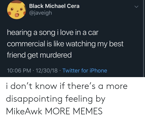 Best Friend, Dank, and Iphone: Black Michael Cera  @javeigh  hearing a song i love in a car  commercial is like watching my best  friend get murdered  10:06 PM 12/30/18 Twitter for iPhone i don't know if there's a more disappointing feeling by MikeAwk MORE MEMES