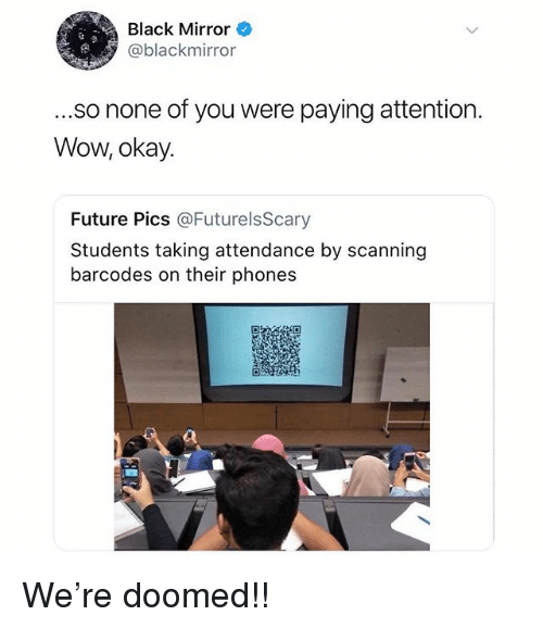 Scanning: Black Mirror  @blackmirror  .so none of you were paying attention  Wow, okay.  Future Pics @FuturelsScary  Students taking attendance by scanning  barcodes on their phones We're doomed!!