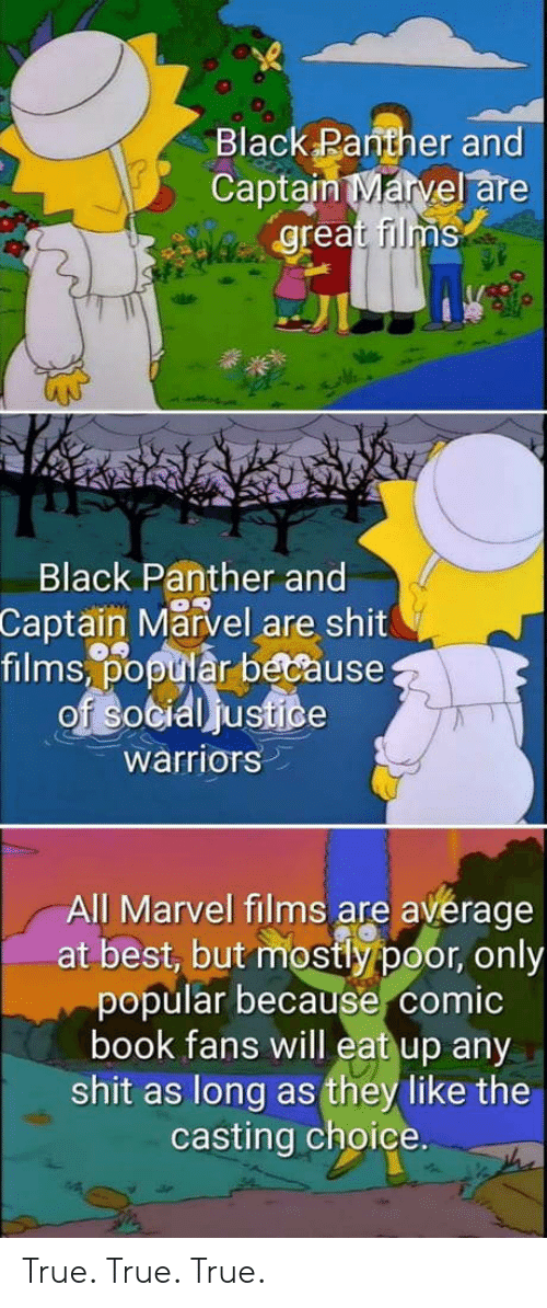 Shit, True, and Best: Black Panther and  Captain Marvel are  great films  Black Panther and  Captain Marvel are shit  films,% tiår because  warriors  All Marvel films are avérage  at best, but mostly poor, only  popular because comic  book fans will eat up any  shit as long as they like the  casting choice. True. True. True.