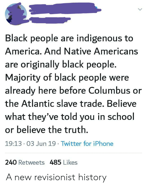 America, Iphone, and School: Black people are indigenous to  America. And Native Americans  are originally black people.  Majority of black people were  already here before Columbus or  the Atlantic slave trade. Believe  what they've told you in school  or believe the truth  19:13 03 Jun 19 Twitter for iPhone  240 Retweets 485 Likes A new revisionist history