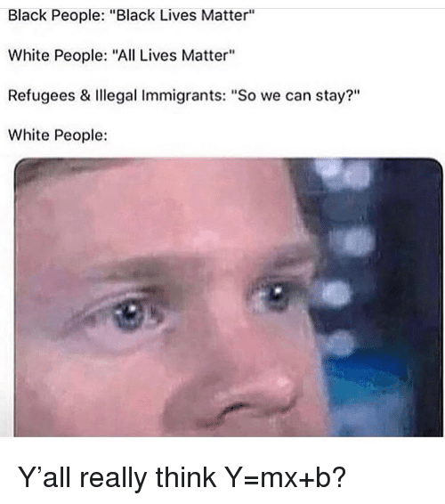 "Illegal Immigrants: Black People: ""Black Lives Matter""  White People: ""All Lives Matter""  Refugees & Illegal Immigrants: ""So we can stay?""  White People: Y'all really think Y=mx+b?"