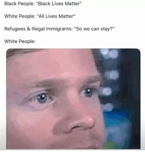 "Illegal Immigrants: Black People: ""Black Lives Matter""  White People: ""All Lives Matter""  Refugees & Illegal Immigrants: ""So we can stay?""  White People:  ?11"