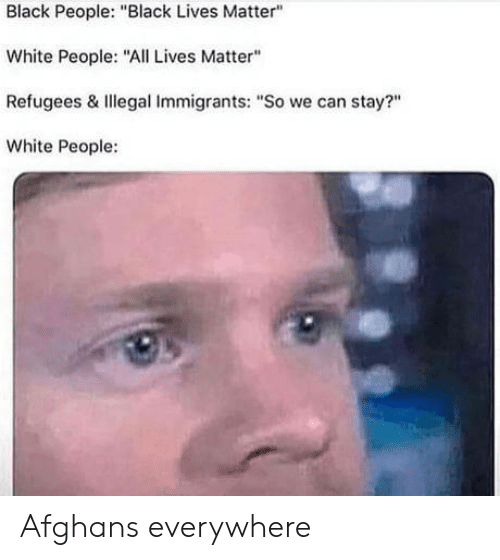 "Illegal Immigrants: Black People: ""Black Lives Matter""  White People: ""All Lives Matter""  Refugees & Illegal Immigrants: ""So we can stay?""  White People: Afghans everywhere"
