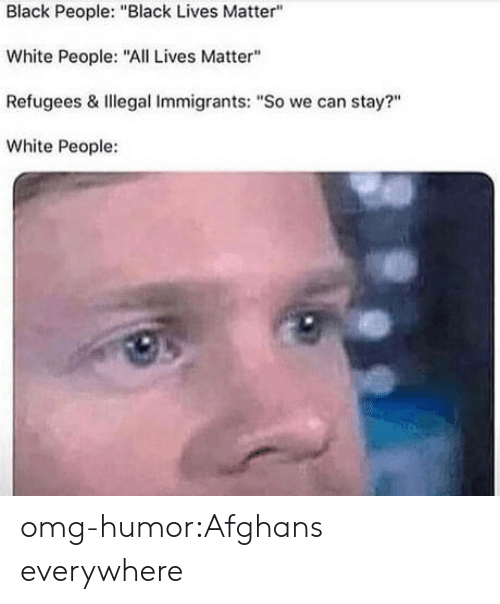"Illegal Immigrants: Black People: ""Black Lives Matter""  White People: ""All Lives Matter""  Refugees & Illegal Immigrants: ""So we can stay?""  White People: omg-humor:Afghans everywhere"