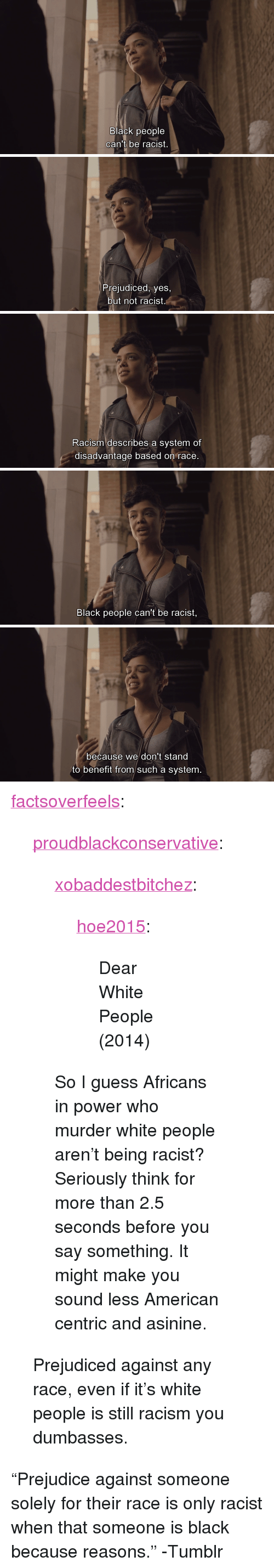 """Because Reasons: Black people  can't oe racist.   Prejudiced, yes,  but not racist   Racism describes a system of  disadvantage based on race   Black people can't be racist,   because we don't stand  to benefit from such a system. <p><a href=""""http://factsoverfeels.tumblr.com/post/127241837411/proudblackconservative-xobaddestbitchez"""" class=""""tumblr_blog"""">factsoverfeels</a>:</p>  <blockquote><p><a href=""""http://proudblackconservative.tumblr.com/post/127219129379/xobaddestbitchez-hoe2015-dear-white-people"""" class=""""tumblr_blog"""">proudblackconservative</a>:</p>  <blockquote><p><a href=""""http://xobaddestbitchez.tumblr.com/post/109150188162/hoe2015-dear-white-people-2014"""" class=""""tumblr_blog"""">xobaddestbitchez</a>:</p> <blockquote> <p><a href=""""http://hoe2015.tumblr.com/post/109048320111/dear-white-people-2014"""" class=""""tumblr_blog"""">hoe2015</a>:</p> <blockquote> <p>Dear White People (2014)</p> </blockquote>  </blockquote>  <p>So I guess Africans in power who murder white people aren't being racist? Seriously think for more than 2.5 seconds before you say something. It might make you sound less American centric and asinine.</p></blockquote>  <p>Prejudiced against any race, even if it's white people is still racism you dumbasses.</p></blockquote>  <p>&ldquo;Prejudice against someone solely for their race is only racist when that someone is black because reasons.&rdquo; -Tumblr</p>"""