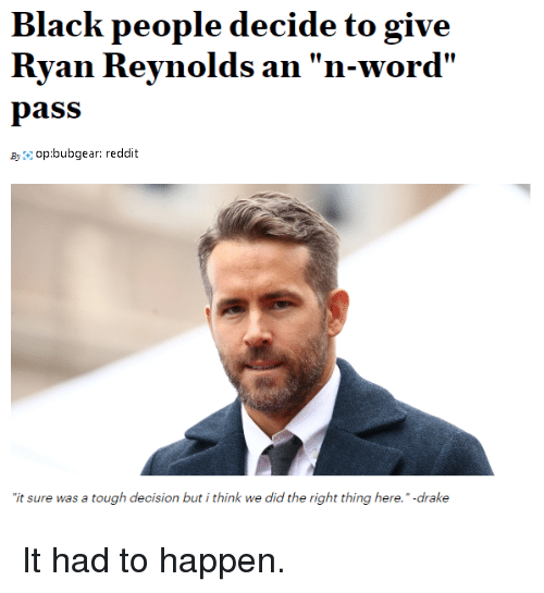 "Drake, Reddit, and Ryan Reynolds: Black people decide to give  Ryan Reynolds an ""n-word'  pass  Byop:bubgear: reddit  it sure was a tough decision but i think we did the right thing here."" -drake It had to happen."