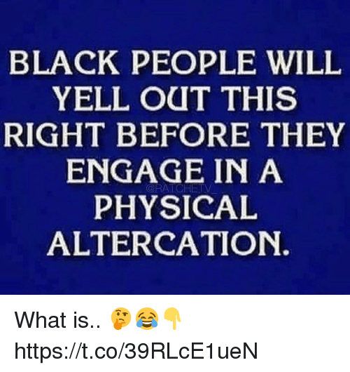 Black, What Is, and Physical: BLACK PEOPLE WILIL  YELL OUT THIS  RIGHT BEFORE THEY  ENGAGE IN A  PHYSICAL  ALTERCATION.  ORATCHETV What is.. 🤔😂👇 https://t.co/39RLcE1ueN