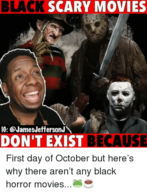 Memes, Movies, and Black: BLACK  SCARY MOVIES  10: @JamesJefferson  DON'T EXIST  BECAUSE First day of October but here's why there aren't any black horror movies...🐸☕️