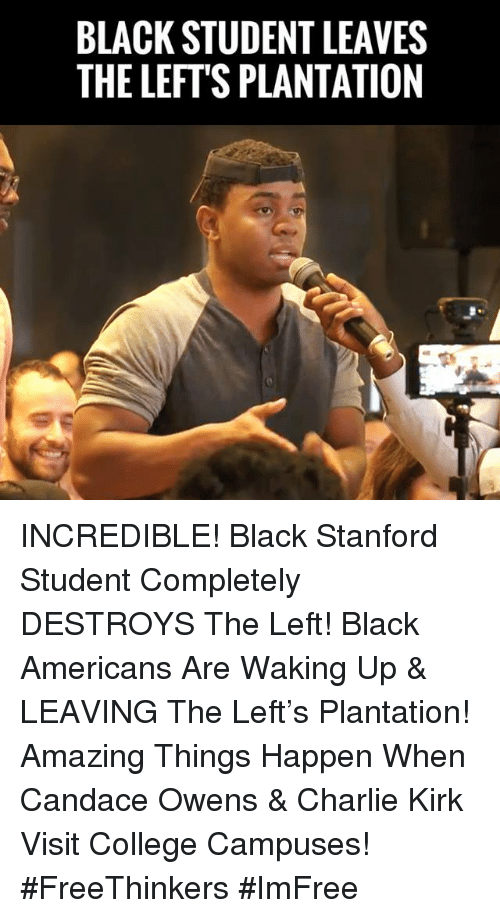 Charlie, College, and Memes: BLACK STUDENT LEAVES  THE LEFT'S PLANTATION INCREDIBLE! Black Stanford Student Completely DESTROYS The Left! Black Americans Are Waking Up & LEAVING The Left's Plantation!  Amazing Things Happen When Candace Owens & Charlie Kirk Visit College Campuses! #FreeThinkers #ImFree
