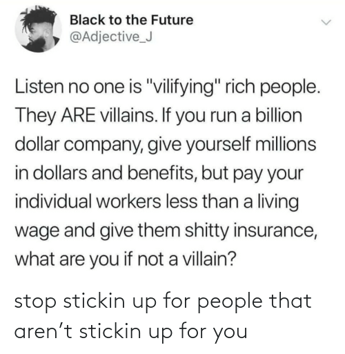 "Villain: Black to the Future  @Adjective_J  Listen no one is ""vilifying"" rich people.  They ARE villains. If you run a billion  dollar company, give yourself millions  in dollars and benefits, but pay your  individual workers less than a living  wage and give them shitty insurance,  what are you if not a villain? stop stickin up for people that aren't stickin up for you"