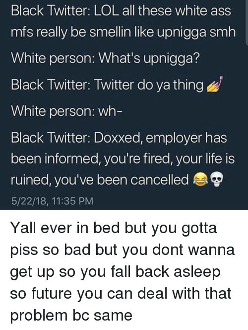 Ass, Bad, and Fall: Black Twitter: LOL all these white ass  mfs really be smellin like upnigga smh  White person: What's upnigga?  Black Twitter: Twitter do ya thing  White person: wh  Black Iwitter: Doxxed, employer has  been informed, you're fired, your life is  ruined, you've been cancelled  5/22/18, 11:35 PM Yall ever in bed but you gotta piss so bad but you dont wanna get up so you fall back asleep so future you can deal with that problem bc same
