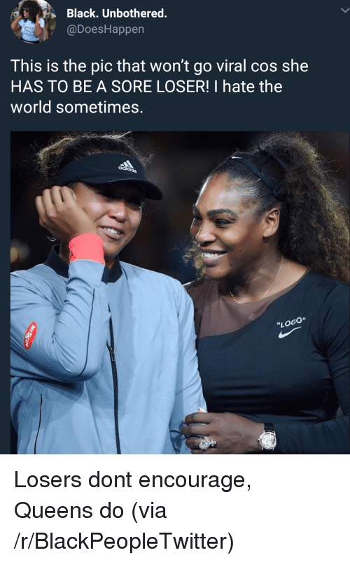 "Blackpeopletwitter, Black, and World: Black. Unbothered.  @DoesHappen  This is the pic that won't go viral cos she  HAS TO BE A SORE LOSER! I hate the  world sometimes.  ""LOGO"" Losers dont encourage, Queens do (via /r/BlackPeopleTwitter)"