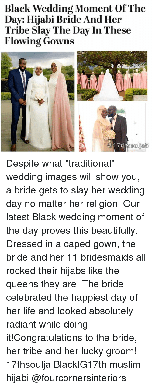 "Life, Memes, and Muslim: Black Wedding Moment Of The  Day: Hijabi Bride And Her  Tribe Slay The Day In These  Flowing Gowns Despite what ""traditional"" wedding images will show you, a bride gets to slay her wedding day no matter her religion. Our latest Black wedding moment of the day proves this beautifully. Dressed in a caped gown, the bride and her 11 bridesmaids all rocked their hijabs like the queens they are. The bride celebrated the happiest day of her life and looked absolutely radiant while doing it!Congratulations to the bride, her tribe and her lucky groom! 17thsoulja BlackIG17th muslim hijabi @fourcornersinteriors"