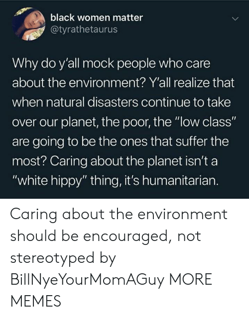 """Black Women: black women matter  @tyrathetaurus  Why do y'all mock people who care  about the environ ment? Y'all realize that  when natural disasters continue to take  over our planet, the poor, the """"low class""""  are going to be the ones that suffer the  most? Caring about the planet isn't a  """"white hippy"""" thing, it's humanitarian. Caring about the environment should be encouraged, not stereotyped by BillNyeYourMomAGuy MORE MEMES"""