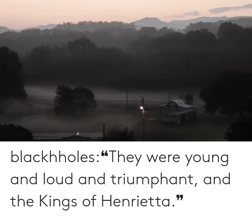 triumphant: blackhholes:❝They were young and loud and triumphant, and the Kings of Henrietta.❞