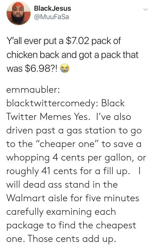 "Five Minutes: BlackJesus  @MuuFaSa  Y'all ever put a $7.02 pack of  chicken back and got a pack that  was $6.98?! emmaubler:  blacktwittercomedy: Black Twitter Memes Yes.  I've also driven past a gas station to go to the ""cheaper one"" to save a whopping 4 cents per gallon, or roughly 41 cents for a fill up.    I will dead ass stand in the Walmart aisle for five minutes carefully examining each package to find the cheapest one. Those cents add up."