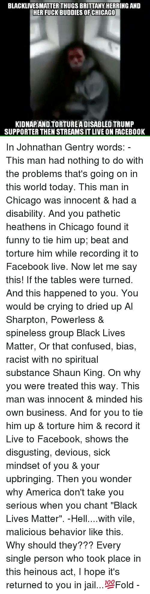 """Trump Support: BLACKLIVESMATTERTHUGS BRITTANY HERRING AND  HER FUCK BUDDIES OF CHICAGO  KIDNAPANDTORTUREADISABLED TRUMP  SUPPORTER THEN STREAMSITLIVE ON FACEBOOK In Johnathan Gentry words: - This man had nothing to do with the problems that's going on in this world today. This man in Chicago was innocent & had a disability. And you pathetic heathens in Chicago found it funny to tie him up; beat and torture him while recording it to Facebook live. Now let me say this! If the tables were turned. And this happened to you. You would be crying to dried up Al Sharpton, Powerless & spineless group Black Lives Matter, Or that confused, bias, racist with no spiritual substance Shaun King. On why you were treated this way. This man was innocent & minded his own business. And for you to tie him up & torture him & record it Live to Facebook, shows the disgusting, devious, sick mindset of you & your upbringing. Then you wonder why America don't take you serious when you chant """"Black Lives Matter"""". -Hell....with vile, malicious behavior like this. Why should they??? Every single person who took place in this heinous act, I hope it's returned to you in jail...💯Fold -"""