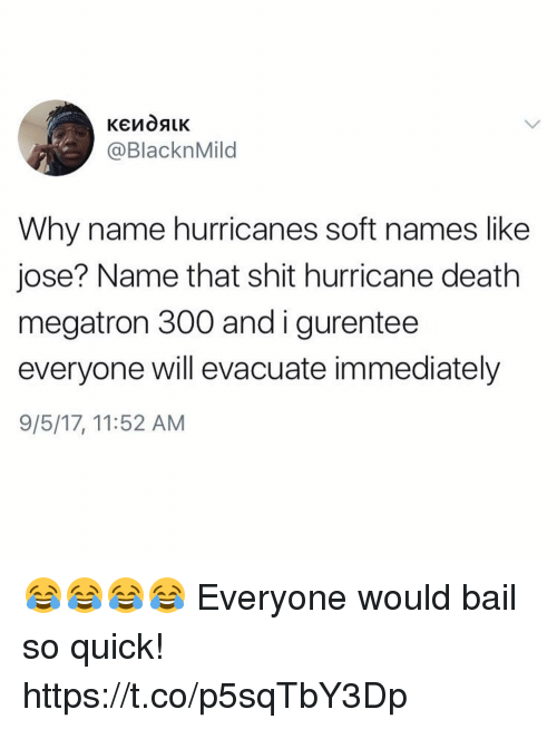 Bailed: @BlacknMild  Why name hurricanes soft names like  jose? Name that shit hurricane death  megatron 300 andigurentee  everyone will evacuate immediately  9/5/17, 11:52 AM 😂😂😂😂 Everyone would bail so quick! https://t.co/p5sqTbY3Dp