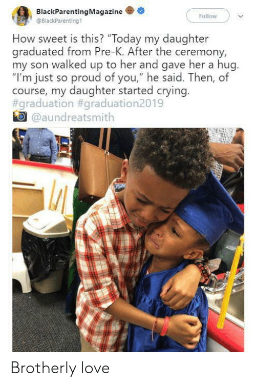 "pre-k: BlackParentingMagazine  Follow  @BlackParenting1  How sweet is this? ""Today my daughter  graduated from Pre-K. After the ceremony,  my son walked up to her and gave her a hug.  ""I'm just so proud of you,"" he said. Then, of  course, my daughter started crying.  #graduation #graduation2019  @aundreatsmith Brotherly love"
