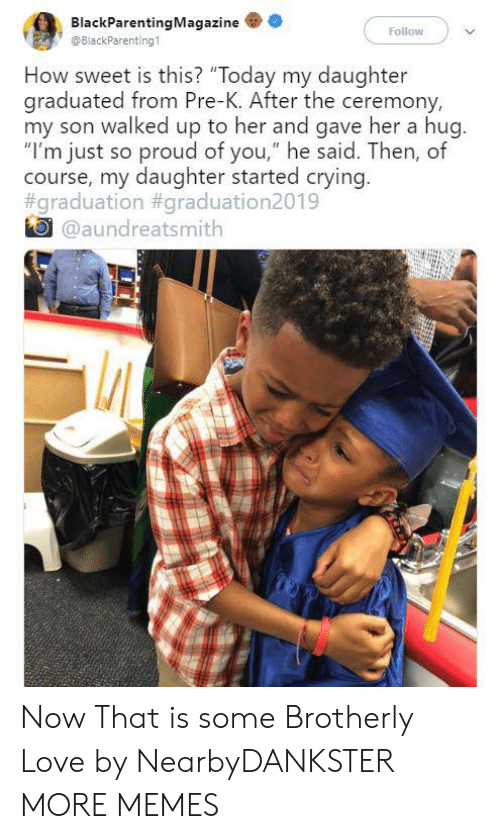 "pre-k: BlackParentingMagazine  Follow  @BlackParenting1  How sweet is this? ""Today my daughter  graduated from Pre-K. After the ceremony,  my son walked up to her and gave her a hug.  ""I'm just so proud of you,"" he said. Then, of  course, my daughter started crying.  #graduation #graduation2019  @aundreatsmith Now That is some Brotherly Love by NearbyDANKSTER MORE MEMES"
