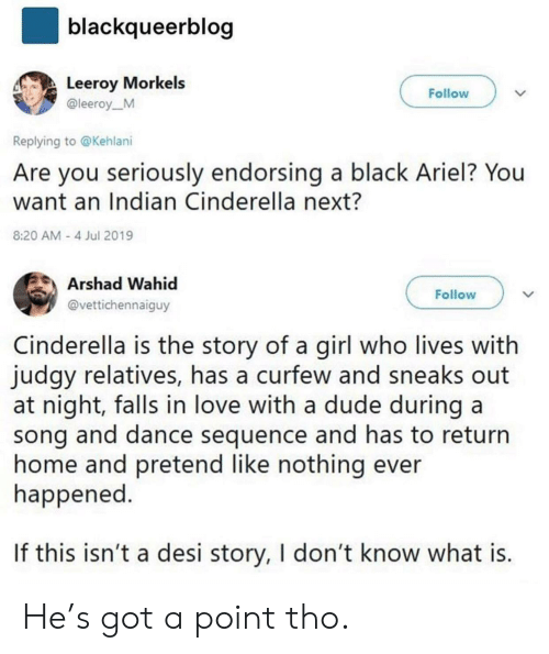 Ariel, Cinderella , and Dude: blackqueerblog  Leeroy Morkels  Follow  @leeroy_M  Replying to @Kehlani  Are you seriously endorsing a black Ariel? You  want an Indian Cinderella next?  8:20 AM 4 Jul 2019  Arshad Wahid  Follow  @vettichennaiguy  Cinderella is the story of a girl who lives with  judgy relatives, has a curfew and sneaks  at night, falls in love with a dude during a  song and dance sequence and has to return  home and pretend like nothing ever  happened.  If this isn't a desi story, I don't know what is. He's got a point tho.