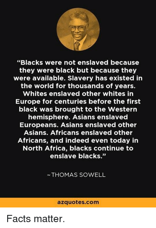 "Africa, Facts, and Memes: ""Blacks were not enslaved because  they were black but because they  were available. Slavery has existed in  the world for thousands of years.  Whites enslaved other whites in  Europe for centuries before the first  black was brought to the Western  hemisphere. Asians enslaved  Europeans. Asians enslaved other  Asians. Africans enslaved other  Africans, and indeed even today in  North Africa, blacks continue to  enslave blacks.""  ~THOMAS SOWELL  azquotes.com Facts matter."
