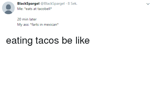 Ass, Be Like, and Mexican: BlackSpargel @BlackSpargel 8 Sek  Me: *eats at tacobell  20 min later  My ass: *farts in mexican* eating tacos be like