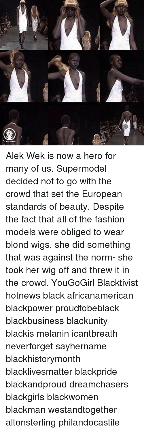 obliged: BLACKTIVIST Alek Wek is now a hero for many of us. Supermodel decided not to go with the crowd that set the European standards of beauty. Despite the fact that all of the fashion models were obliged to wear blond wigs, she did something that was against the norm- she took her wig off and threw it in the crowd. YouGoGirl Blacktivist hotnews black africanamerican blackpower proudtobeblack blackbusiness blackunity blackis melanin icantbreath neverforget sayhername blackhistorymonth blacklivesmatter blackpride blackandproud dreamchasers blackgirls blackwomen blackman westandtogether altonsterling philandocastile