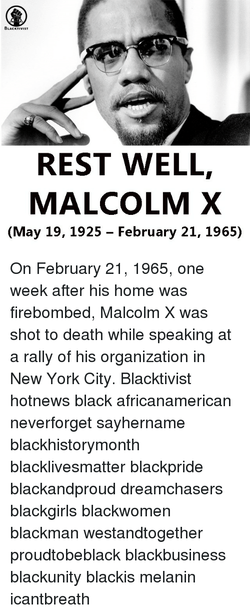 Malcolm X, Memes, and New York: BLACKTIVIST  REST WELL,  MALCOLM X  (May 19, 1925 February 21, 1965) On February 21, 1965, one week after his home was firebombed, Malcolm X was shot to death while speaking at a rally of his organization in New York City. Blacktivist hotnews black africanamerican neverforget sayhername blackhistorymonth blacklivesmatter blackpride blackandproud dreamchasers blackgirls blackwomen blackman westandtogether proudtobeblack blackbusiness blackunity blackis melanin icantbreath