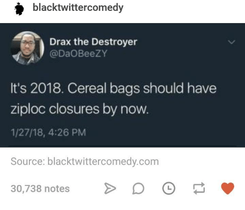 Humans of Tumblr, Com, and Source: blacktwittercomedy  Drax the Destroyer  @DaOBeezY  It's 2018. Cereal bags should have  ziploc closures by now  1/27/18, 4:26 PM  Source: blacktwittercomedy.com  30,738 notesD