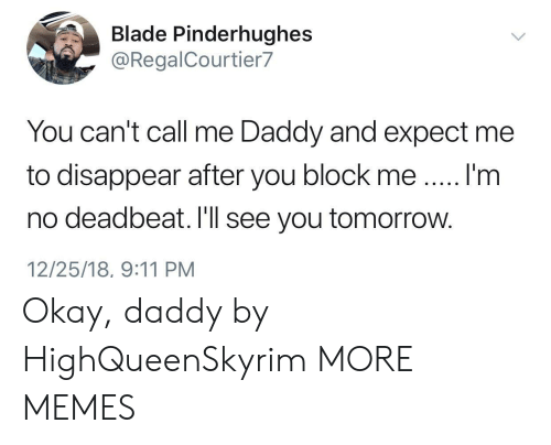 9/11, Blade, and Dank: Blade Pinderhughes  @RegalCourtier7  You can't call me Daddy and expect me  to disappear after you block meI'm  no deadbeat. I'll see you tomorrow.  12/25/18, 9:11 PM Okay, daddy by HighQueenSkyrim MORE MEMES