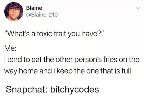 """Snapchat, Home, and One: Blaine  @Blaine 210  """"What's a toxic trait you have?""""  Me:  i tend to eat the other person's fries on the  way home and i keep the one that is full Snapchat: bitchycodes"""