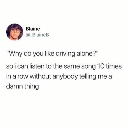 """Being Alone, Driving, and Humans of Tumblr: Blaine  BlaineB  """"Why do you like driving alone?""""  so i can listen to the same song 10 times  in a row without anybody telling me a  damn thing"""
