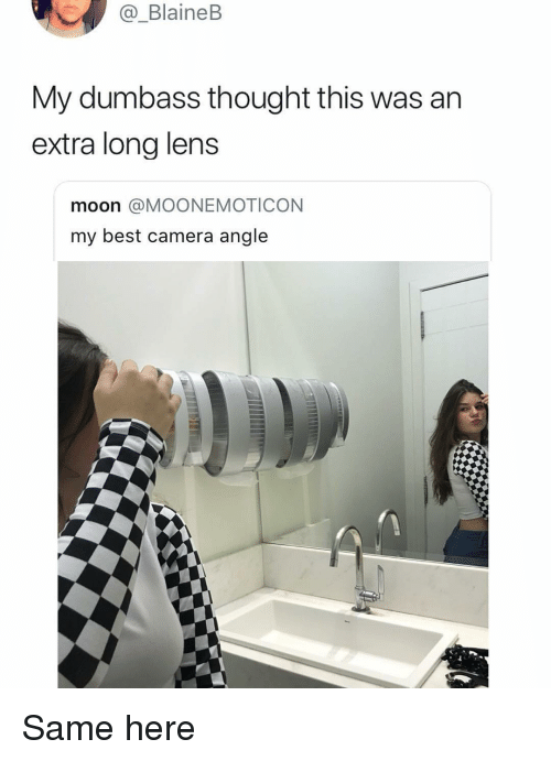Memes, Best, and Camera: _BlaineB  Vy dumbass tnought tnis was an  extra long lens  moon @MOONEMOTICON  my best camera angle Same here