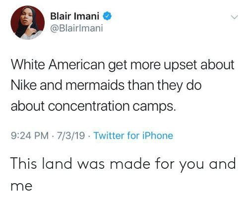 Iphone, Nike, and Twitter: Blair Imani  @Blairlmani  White American get more upset about  Nike and mermaids than they do  about concentration camps.  9:24 PM 7/3/19 Twitter for iPhone This land was made for you and me