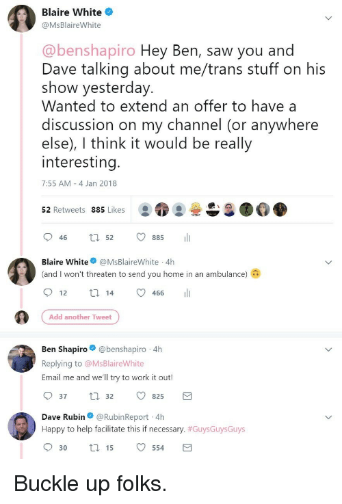 Rubin: Blaire White  @MsBlaireWhite  @benshapiro Hey Ben, saw you and  Dave talking about me/trans stuff on his  show yesterday  Wanted to extend an offer to have a  discussion on my channel (or anywhere  else), I think it would be really  interesting  7:55 AM 4 Jan 2018  52 Retweets 885 Likes  046 t 52 885 11  Blaire White@MsBlaireWhite 4h  (and I won't threaten to send you home in an ambulance)  466  Add another Tweet  Ben Shapiro@benshapiro 4h  Replying to @MsBlaireWhite  Email me and we'll try to work it out!  37  32 825  Dave Rubin@RubinReport 4h  Happy to help facilitate this if necessary. #GuysGuysGuys  30t15 554 <p>Buckle up folks.</p>