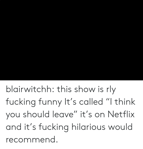 "Fucking, Funny, and Netflix: blairwitchh:  this show is rly fucking funny  It's called ""I think you should leave"" it's on Netflix and it's fucking hilarious would recommend."