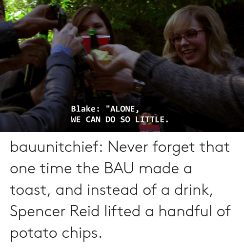 """potato chips: Blake: """"ALONE  WE CAN DO SO LITTLE bauunitchief:  Never forget that one time the BAU made a toast, and instead of a drink, Spencer Reid lifted a handful of potato chips."""