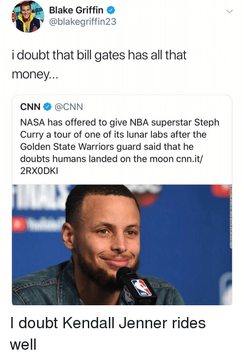 Doubts: Blake Griffin  @blakegriffin23  i doubt that bill gates has all that  money  CNN @CNN  NASA has offered to give NBA superstar Steplh  Curry a tour of one of its lunar labs after the  Golden State Warriors guard said that he  doubts humans landed on the moon cnn.it/  2RXODKI I doubt Kendall Jenner rides well