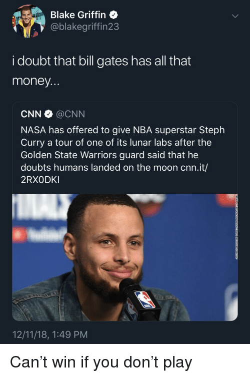 Doubts: Blake Griffin  @blakegriffin23  i doubt that bill gates has all that  money  CNN @CNN  NASA has offered to give NBA superstar Steph  Curry a tour of one of its lunar labs after the  Golden State Warriors guard said that he  doubts humans landed on the moon cnn.it/  2RXODKI  12/11/18, 1:49 PM Can't win if you don't play