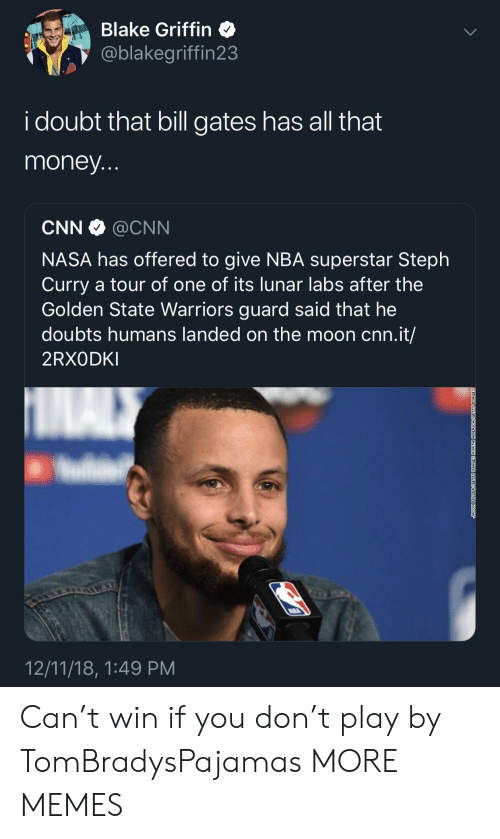 Doubts: Blake Griffin  @blakegriffin23  i doubt that bill gates has all that  money  CNN @CNN  NASA has offered to give NBA superstar Steph  Curry a tour of one of its lunar labs after the  Golden State Warriors guard said that he  doubts humans landed on the moon cnn.it/  2RXODKI  12/11/18, 1:49 PM Can't win if you don't play by TomBradysPajamas MORE MEMES