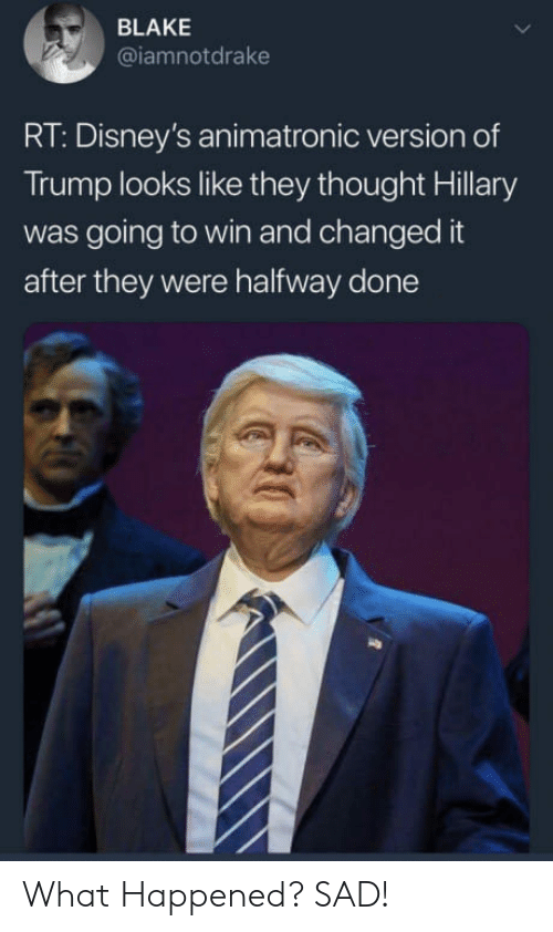 Trump, Sad, and Thought: BLAKE  @iamnotdrake  RT: Disney's animatronic version of  Trump looks like they thought Hillary  was going to win and changed it  after they were halfway done What Happened? SAD!