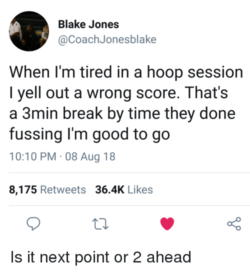 Break, Good, and Time: Blake Jones  @CoachJonesblake  When l'm tired in a hoop session  I yell out a wrong score. That's  a 3min break by time they done  fussing I'm good to go  10:10 PM. 08 Aug 18  8,175 Retweets 36.4K Likes  o 0 Is it next point or 2 ahead
