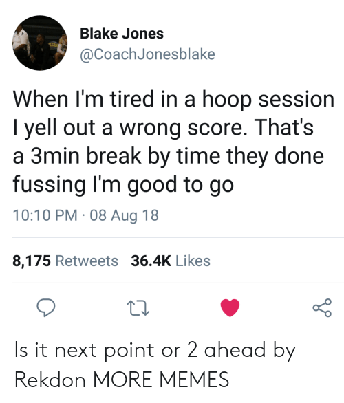 Orli: Blake Jones  @CoachJonesblake  When l'm tired in a hoop session  I yell out a wrong score. That's  a 3min break by time they done  fussing I'm good to go  10:10 PM. 08 Aug 18  8,175 Retweets 36.4K Likes  o 0 Is it next point or 2 ahead by Rekdon MORE MEMES