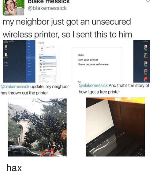 hax: blake meSSICK  Cablakemessick  my neighbor just got an unsecured  wireless printer, so I sent this to him  Print  Hello  lam your printer  I have become self-aware  @blakemessick update: my neighbor  @blakemessick And that's the story of  how l got a free printer  has thrown out the printer hax