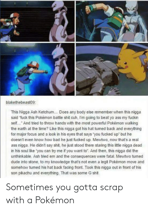 Ash, Ass, and Bad: blakethebeast09:  This Nigga Ash Ketchum... Does any body else remember when this nigga  said fuck this Pokémon battie shit cuh, I'm going to beat yo ass my fuckin  self... And tried to throw hands with the most powerful Pokémon walking  the earth at the time? Like this nigga got his hat tumed back and everything  for major focus and a look in his eyes that says you fucked up but he  doesnt even know how bad he just fucked up. Mewtwo, now that's a real  ass nigga. He didn't say shit, he just stood there staring this little nigga dead  in his soul like you can try me if you want to And then, this nigga did the  unthinkable. Ash tried em and the consequences were fatal Mewtwo tumed  dude into stone, to my knowledge that's not even a legit Pokémon move and  somehow turned his hat back facing front. Took this nigga out in front of his  son pikachu and everything. That was some G shit Sometimes you gotta scrap with a Pokémon