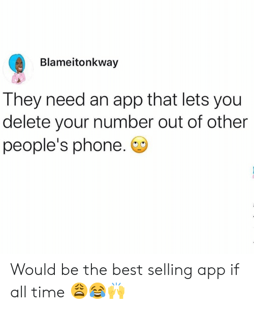 Phone, Best, and Time: Blameitonkway  They need an app that lets you  delete your number out of other  people's phone. Would be the best selling app if all time 😩😂🙌