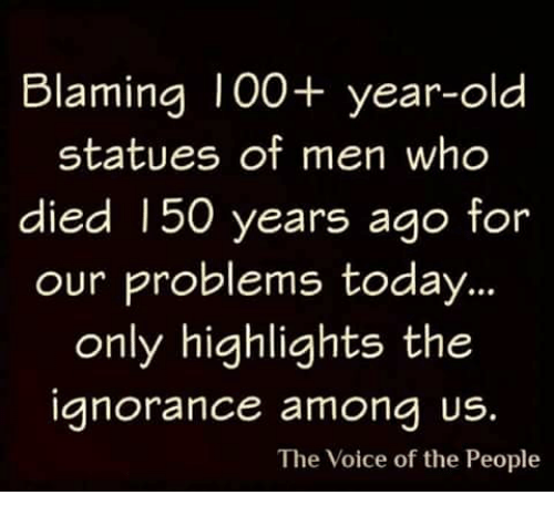 Memes, The Voice, and Today: Blaming I00+ year-old  statues of men who  died 150 years ago  for  our problems today..  only highlights the  anorance amona US.  The Voice of the People