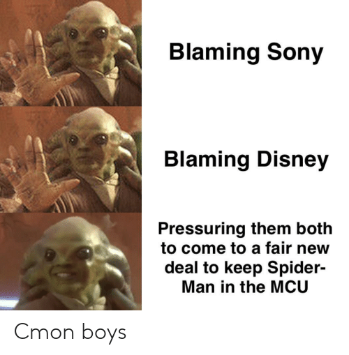 Disney, Sony, and Spider: Blaming Sony  Blaming Disney  Pressuring them both  to come to a fair new  deal to keep Spider-  Man in the MCU Cmon boys