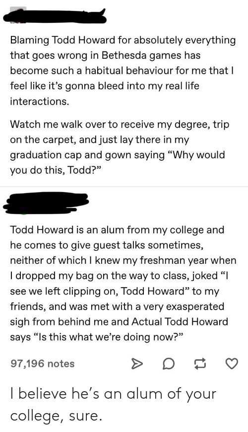 """College, Friends, and Life: Blaming Todd Howard for absolutely everything  that goes wrong in Bethesda games has  become such a habitual behaviour for me that I  feel like it's gonna bleed into my real life  interactions.  Watch me walk over to receive my degree, trip  on the carpet, and just lay there in my  graduation cap and gown saying """"Why would  you do this, Todd?""""  Todd Howard is an alum from my college and  he comes to give guest talks sometimes,  neither of which I knew my freshman year when  on the way to class, joked """"  I dropped my bag  see we left clipping on, Todd Howard"""" to my  friends, and was met with a very exasperated  sigh from behind me and Actual Todd Howard  says """"Is this what we're doing now?""""  97,196 notes I believe he's an alum of your college, sure."""